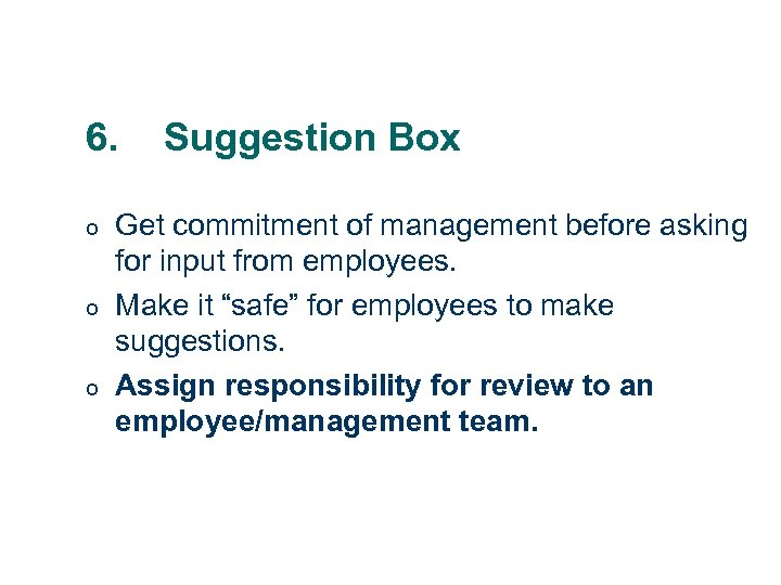 6. o o o Suggestion Box Get commitment of management before asking for input