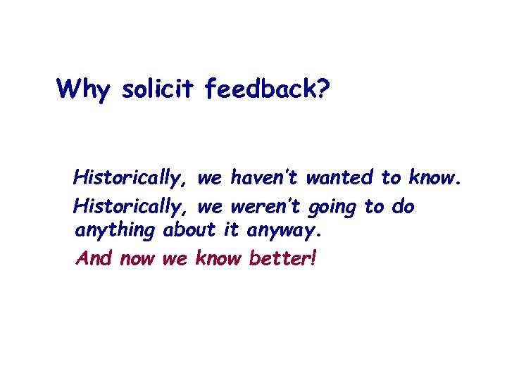 Why solicit feedback? Historically, we haven't wanted to know. Historically, we weren't going to