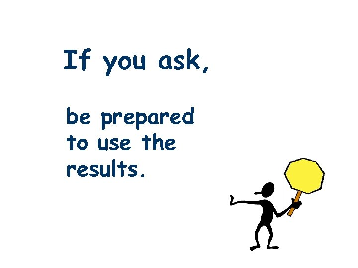 If you ask, be prepared to use the results.