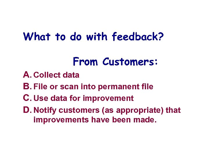 What to do with feedback? From Customers: A. Collect data B. File or scan