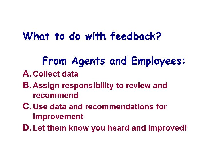What to do with feedback? From Agents and Employees: A. Collect data B. Assign