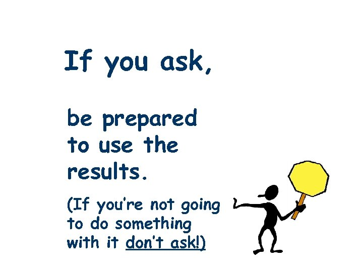 If you ask, be prepared to use the results. (If you're not going to