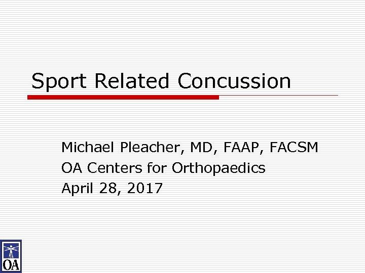 Sport Related Concussion Michael Pleacher, MD, FAAP, FACSM OA Centers for Orthopaedics April 28,