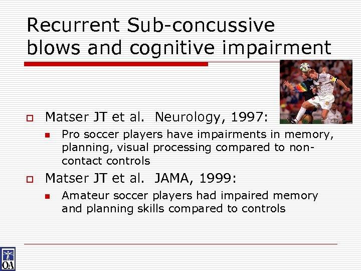 Recurrent Sub-concussive blows and cognitive impairment o Matser JT et al. Neurology, 1997: n