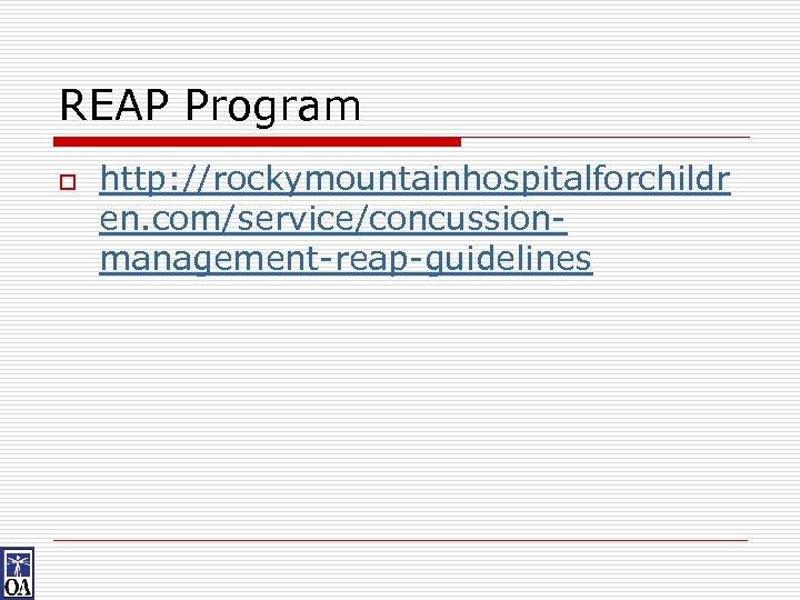 REAP Program o http: //rockymountainhospitalforchildr en. com/service/concussionmanagement-reap-guidelines