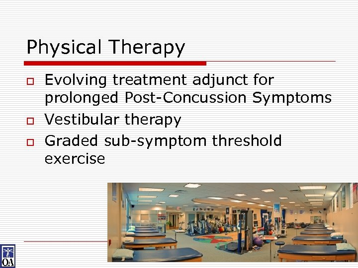 Physical Therapy o o o Evolving treatment adjunct for prolonged Post-Concussion Symptoms Vestibular therapy