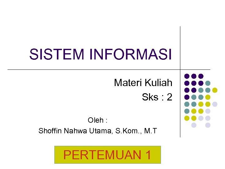 SISTEM INFORMASI Materi Kuliah Sks : 2 Oleh : Shoffin Nahwa Utama, S. Kom.