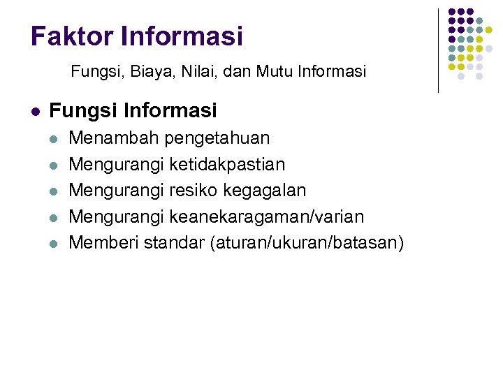 Faktor Informasi Fungsi, Biaya, Nilai, dan Mutu Informasi l Fungsi Informasi l l l