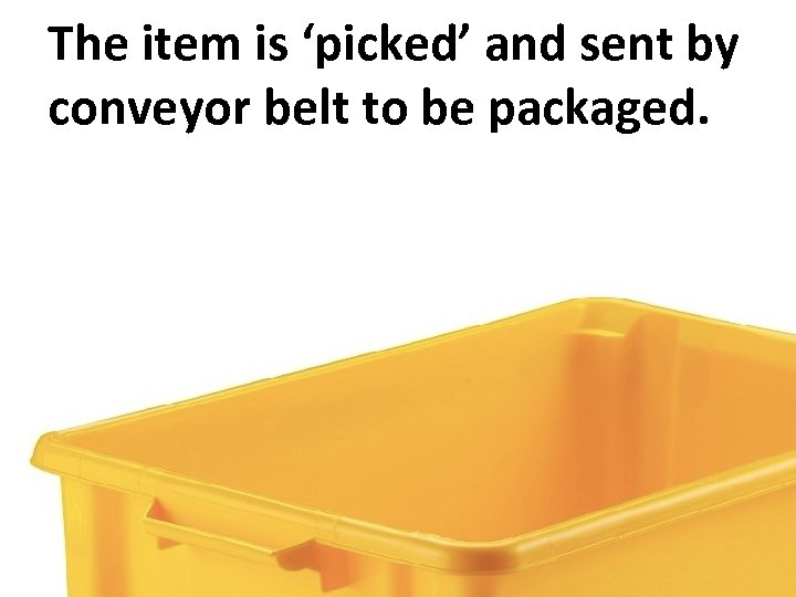 The item is 'picked' and sent by conveyor belt to be packaged.