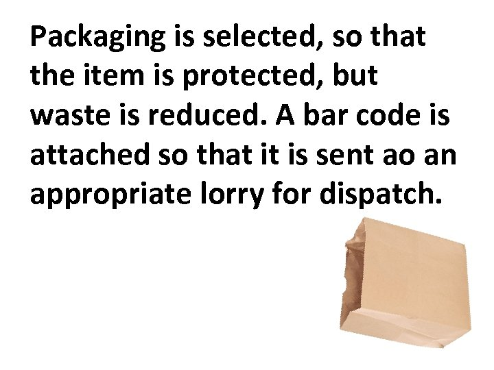 Packaging is selected, so that the item is protected, but waste is reduced. A