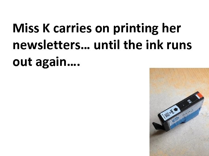 Miss K carries on printing her newsletters… until the ink runs out again….