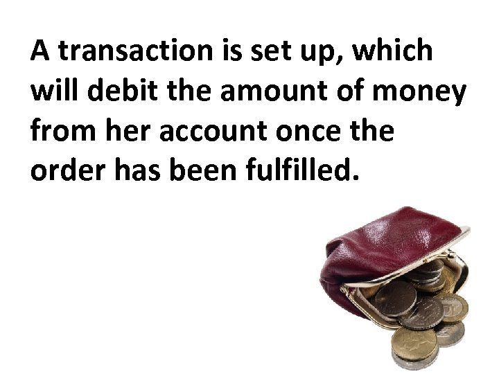 A transaction is set up, which will debit the amount of money from her