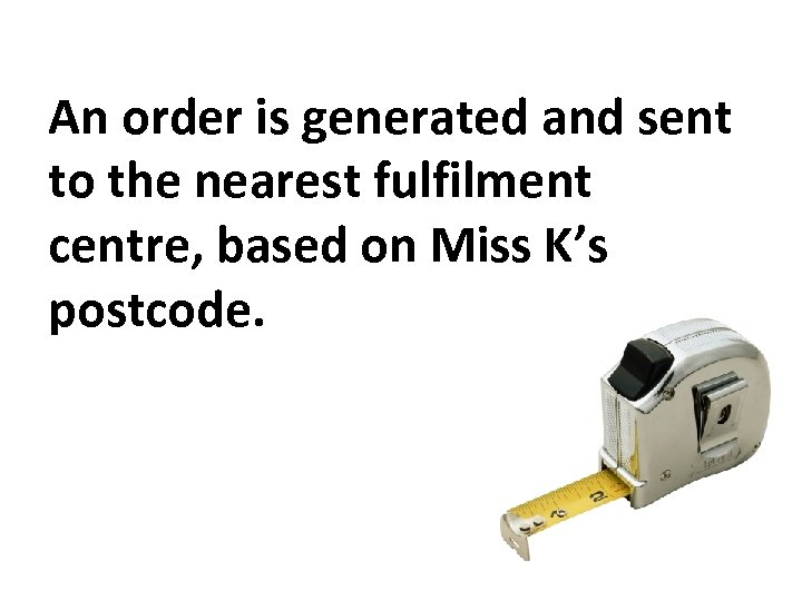 An order is generated and sent to the nearest fulfilment centre, based on Miss