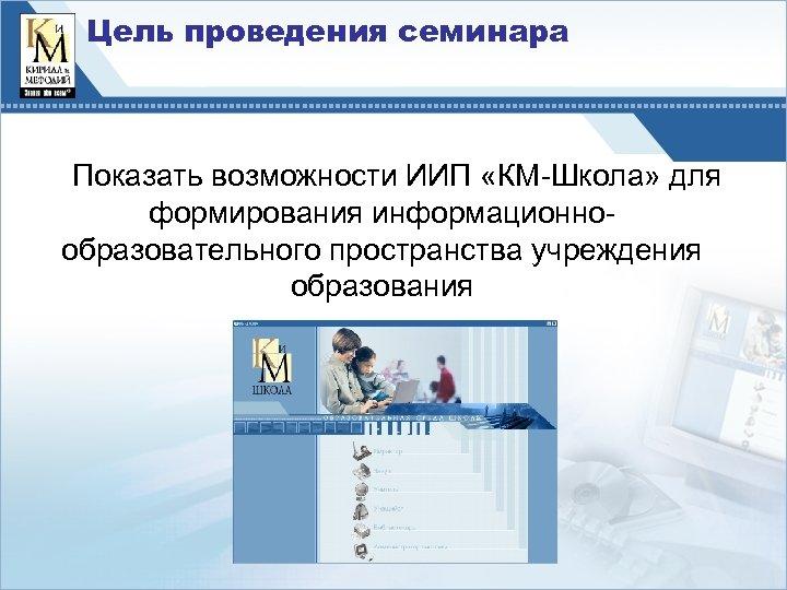Цель проведения семинара Показать возможности ИИП «КМ-Школа» для формирования информационнообразовательного пространства учреждения образования