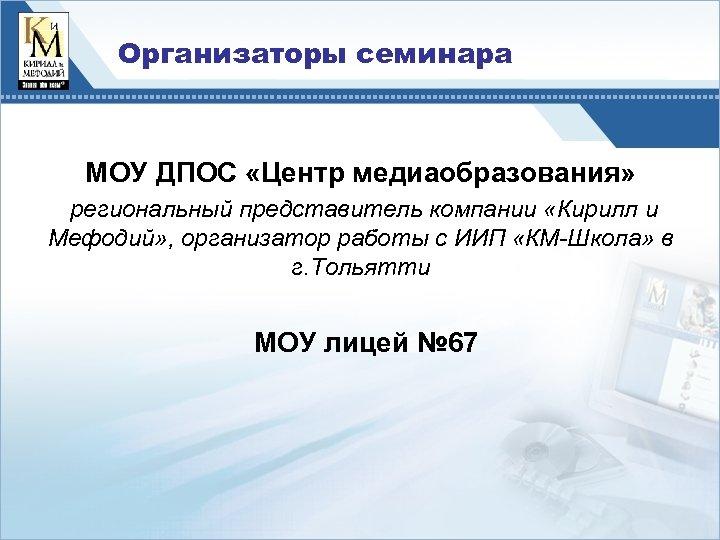 Организаторы семинара МОУ ДПОС «Центр медиаобразования» региональный представитель компании «Кирилл и Мефодий» , организатор