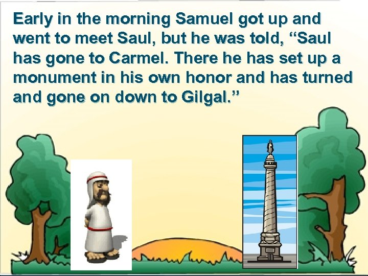 Early in the morning Samuel got up and went to meet Saul, but he
