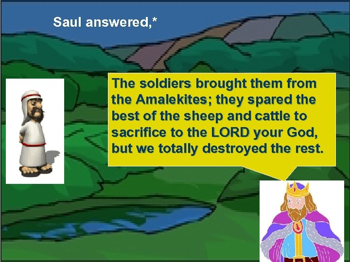 Saul answered, * The soldiers brought them from the Amalekites; they spared the best