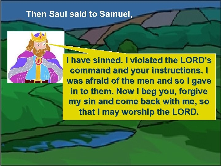 Then Saul said to Samuel, I have sinned. I violated the LORD's command your