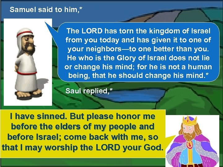 Samuel said to him, * The LORD has torn the kingdom of Israel from