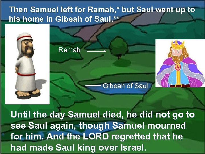 Then Samuel left for Ramah, * but Saul went up to his home in