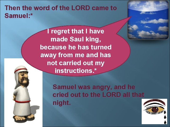 Then the word of the LORD came to Samuel: * I regret that I