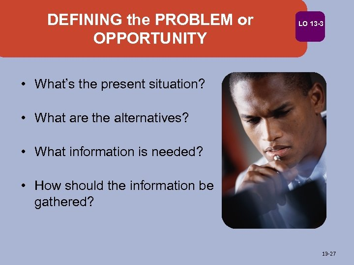 DEFINING the PROBLEM or OPPORTUNITY LO 13 -3 • What's the present situation? •