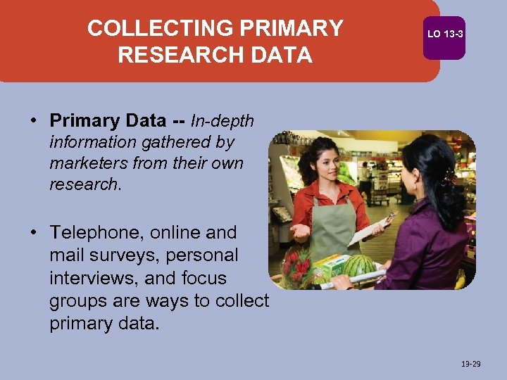 COLLECTING PRIMARY RESEARCH DATA LO 13 -3 • Primary Data -- In-depth information gathered