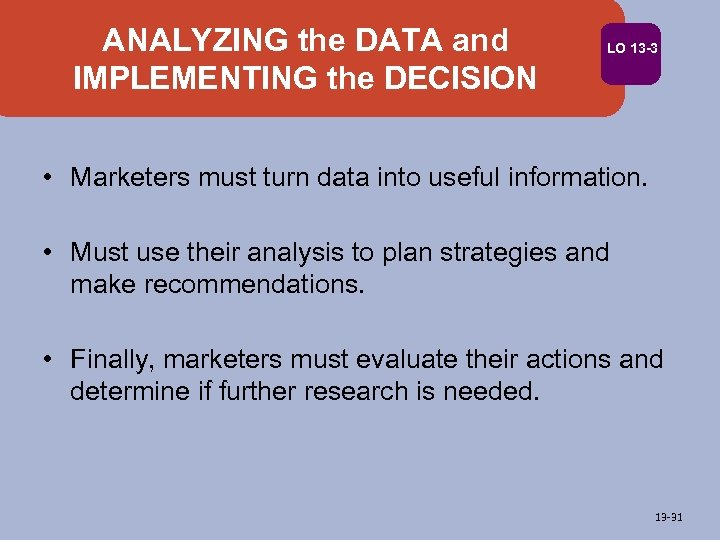 ANALYZING the DATA and IMPLEMENTING the DECISION LO 13 -3 • Marketers must turn