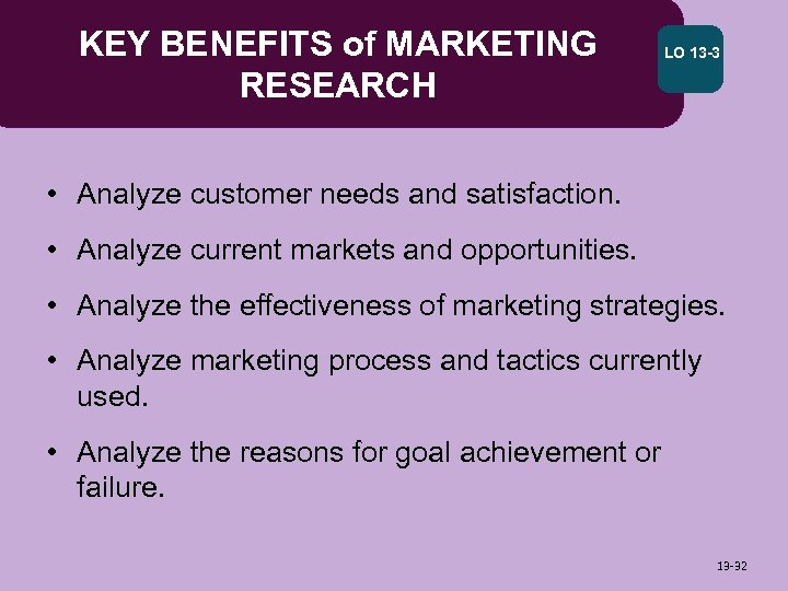 KEY BENEFITS of MARKETING RESEARCH LO 13 -3 • Analyze customer needs and satisfaction.
