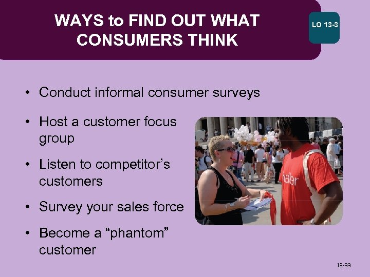 WAYS to FIND OUT WHAT CONSUMERS THINK LO 13 -3 • Conduct informal consumer