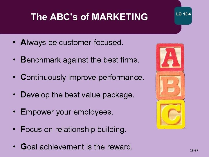 The ABC's of MARKETING LO 13 -4 • Always be customer-focused. • Benchmark against