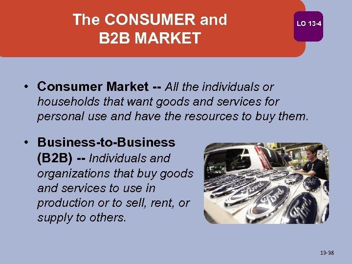 The CONSUMER and B 2 B MARKET LO 13 -4 • Consumer Market --