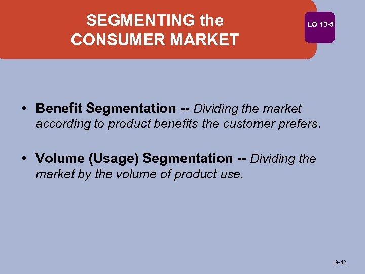 SEGMENTING the CONSUMER MARKET LO 13 -5 • Benefit Segmentation -- Dividing the market