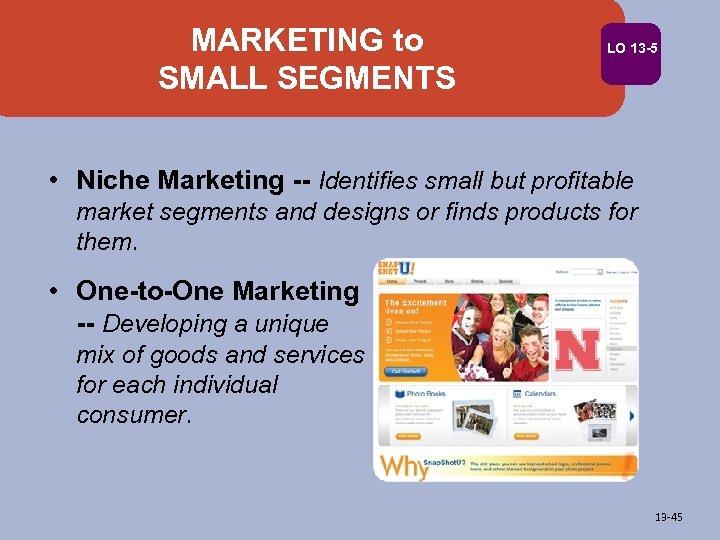 MARKETING to SMALL SEGMENTS LO 13 -5 • Niche Marketing -- Identifies small but