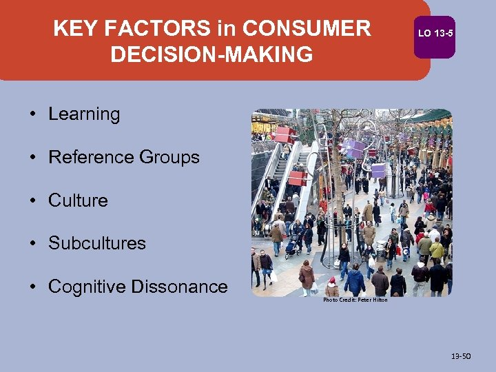 KEY FACTORS in CONSUMER DECISION-MAKING LO 13 -5 • Learning • Reference Groups •