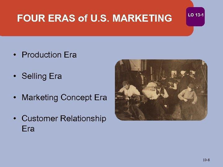 FOUR ERAS of U. S. MARKETING LO 13 -1 • Production Era • Selling