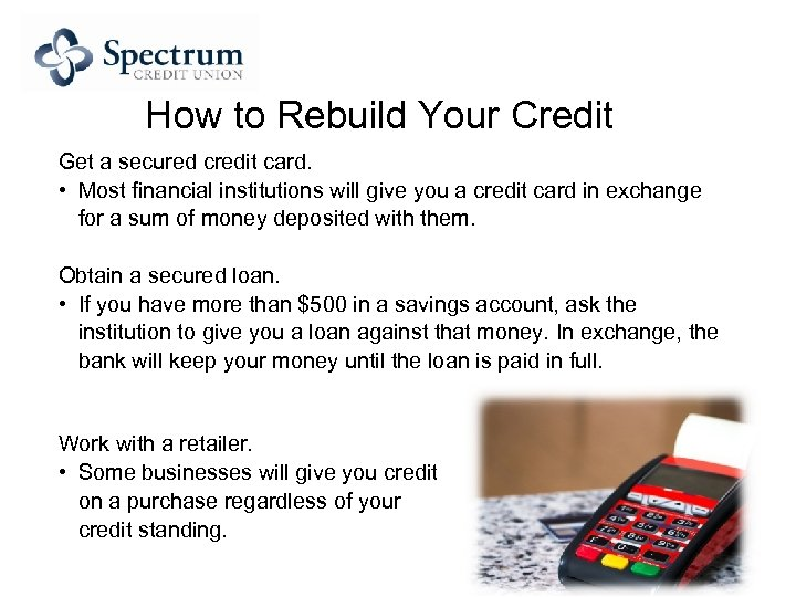 How to Rebuild Your Credit Get a secured credit card. • Most financial institutions