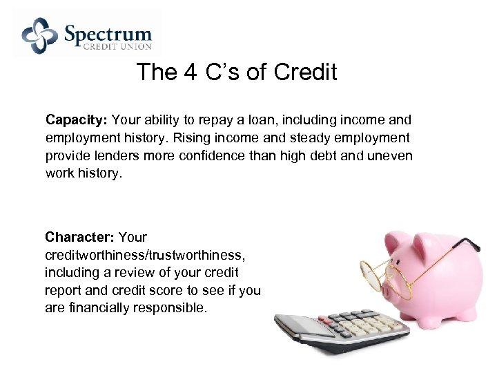 The 4 C's of Credit Capacity: Your ability to repay a loan, including income