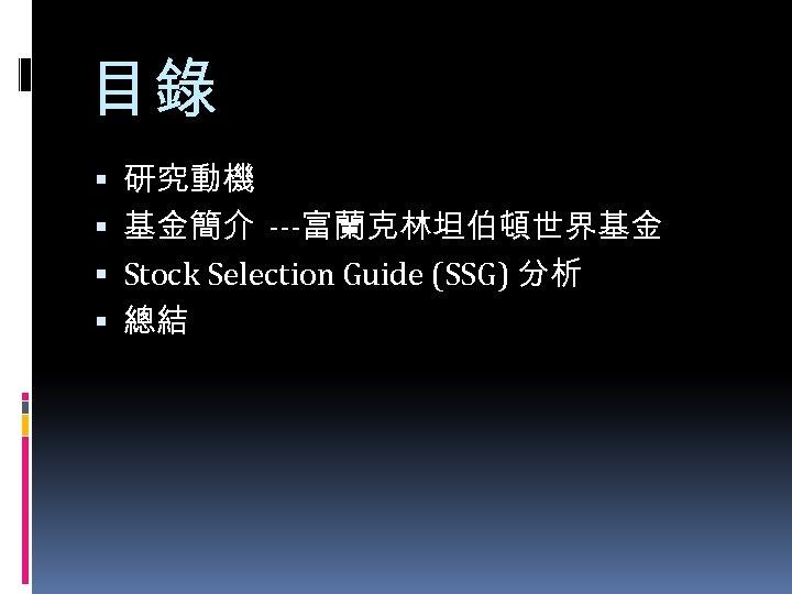 目錄 研究動機 基金簡介 ---富蘭克林坦伯頓世界基金 Stock Selection Guide (SSG) 分析 總結
