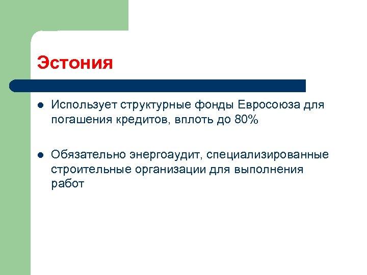 Эстония l Использует структурные фонды Евросоюза для погашения кредитов, вплоть до 80% l Обязательно