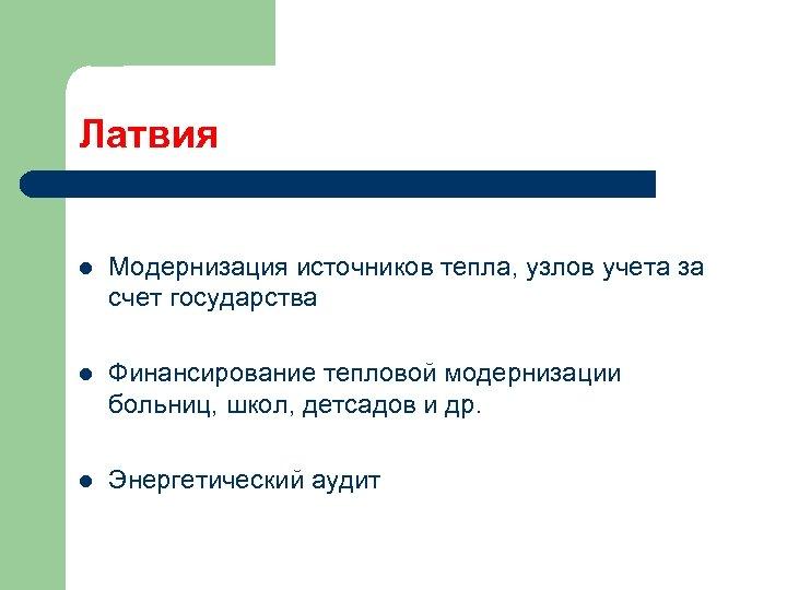 Латвия l Модернизация источников тепла, узлов учета за счет государства l Финансирование тепловой модернизации