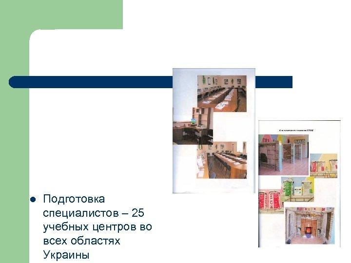 l Подготовка специалистов – 25 учебных центров во всех областях Украины