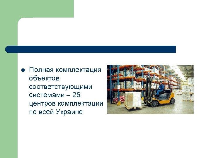 l Полная комплектация объектов соответствующими системами – 26 центров комплектации по всей Украине