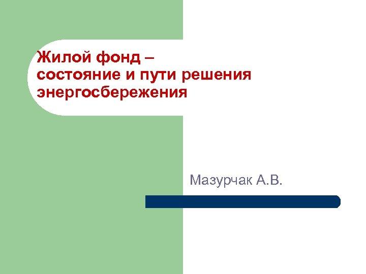 Жилой фонд – состояние и пути решения энергосбережения Мазурчак А. В.