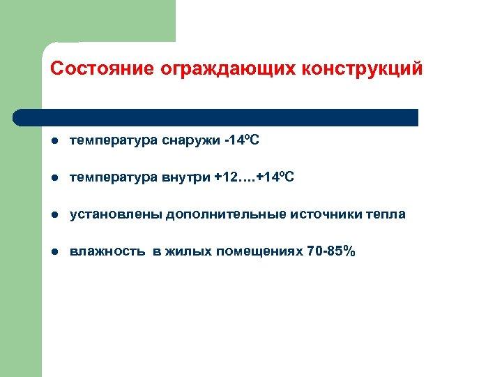 Состояние ограждающих конструкций l температура снаружи -14ºС l температура внутри +12…. +14ºС l установлены