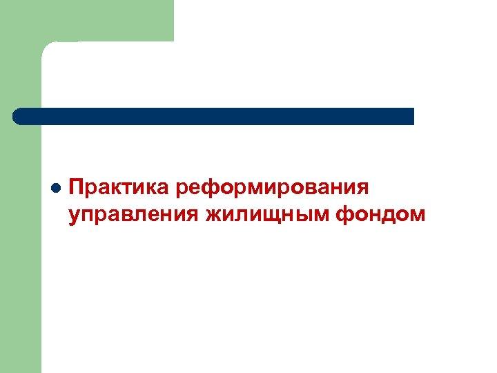 l Практика реформирования управления жилищным фондом