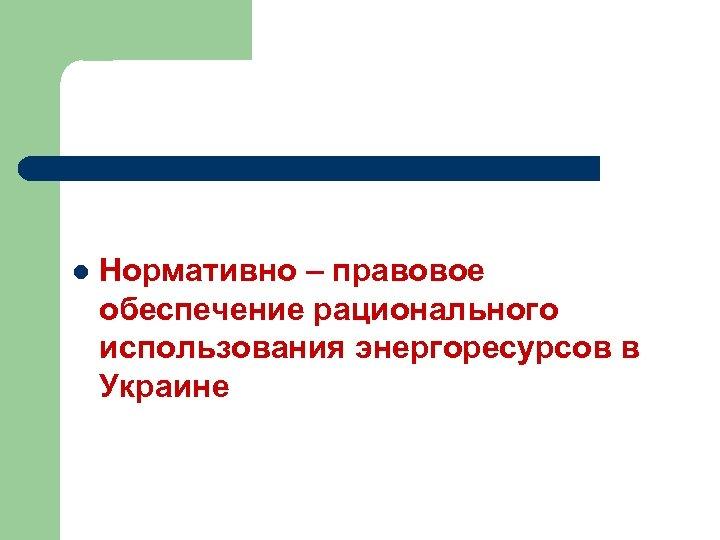 l Нормативно – правовое обеспечение рационального использования энергоресурсов в Украине
