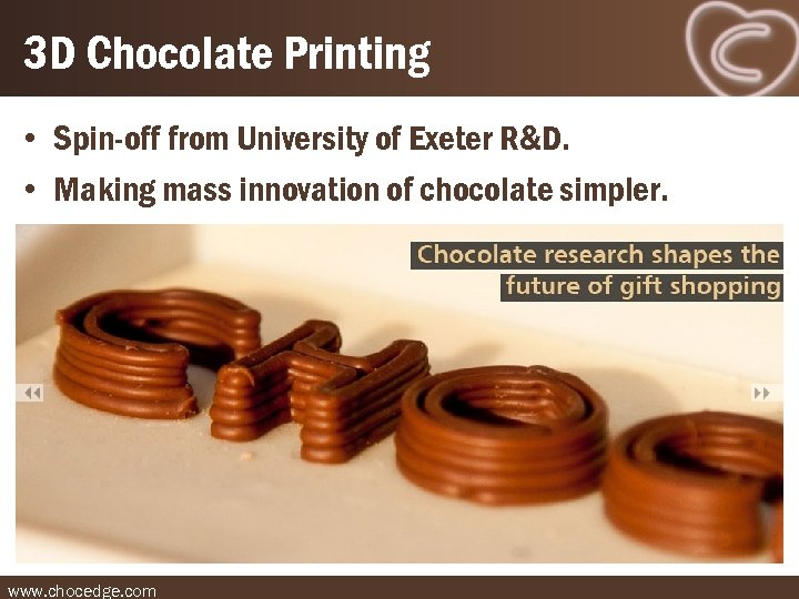 3 D Chocolate Printing • Spin-off from University of Exeter R&D. • Making mass