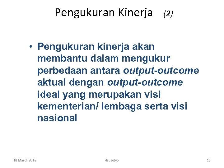 Pengukuran Kinerja (2) • Pengukuran kinerja akan membantu dalam mengukur perbedaan antara output-outcome aktual