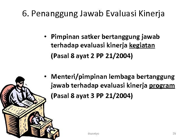 6. Penanggung Jawab Evaluasi Kinerja • Pimpinan satker bertanggung jawab terhadap evaluasi kinerja kegiatan